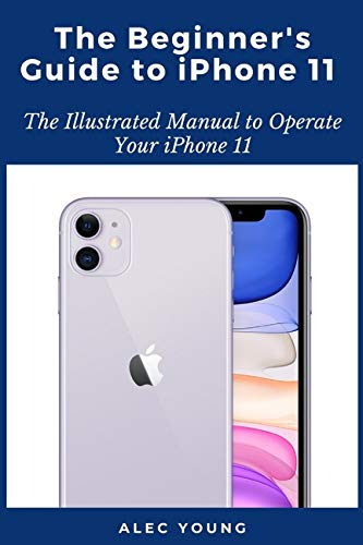 The Beginner's Guide to iPhone 11: The Illustrated Manual to Operate Your iPhone 11