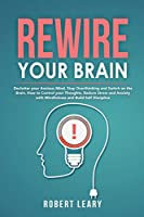 Rewire your Brain: Declutter your Anxious Mind, Stop Overthinking and Switch on the Brain. How to Control your Thoughts, Reduce Stress and Anxiety with Mindfulness and Build Self Discipline