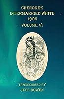 Cherokee Intermarried White 1906 Volume VI
