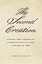 The Second Creation: Fixing the American Constitution in the Founding Era