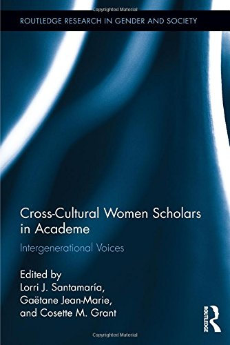 Cross-Cultural Women Scholars in Academe: Intergenerational Voices (Routledge Research in Gender and Society)