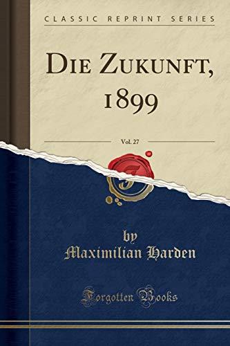 Die Zukunft, 1899, Vol. 27 (Classic Reprint)