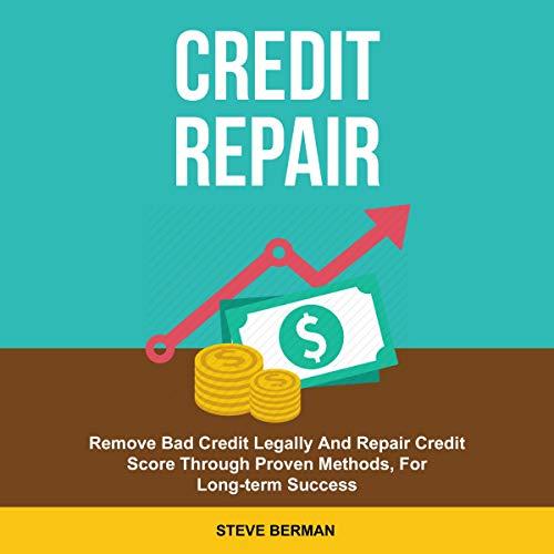 Credit Repair: Remove Bad Credit Legally and Repair Credit Scores Through Proven Methods, for Long Term Success cover art