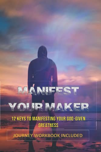 Manifest Your Maker: 12 Keys to Manifesting Your God-Given Greatness From the MAN UPRISING! Series