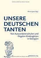 Unsere deutschen Tanten: Von Auswandererschulen und illegalen Kindergaerten in Georgien