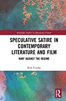 Speculative Satire in Contemporary Literature and Film: Rant Against the Regime (Routledge Studies in Speculative Fiction)