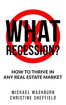 What Recession? How To Thrive In Any Real Estate Market: How To Thrive In Any Real Estate Market by [Michael Washburn, Christine Sheffield]