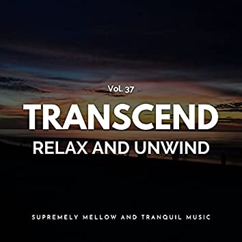 Transcend Relax And Unwind - Supremely Mellow And Tranquil Music, Vol. 37