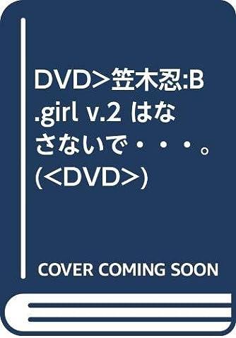 DVD>笠木忍:B.girl v.2 はなさないで・・・。 (<DVD>)