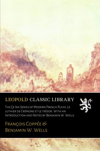 The Çe Ira Series of Modern French Plays; Le luthier de Crémone et Le trésor. With an Introduction and Notes by Benjamin W. Wells