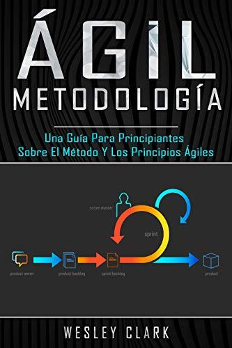 Metodología ágil: Una guía para principiantes sobre el método y los principios ágiles(Libro En Español/Self Publishing Spanish Book Version)