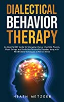 Dialectical Behavior Therapy: An Essential DBT Guide for Managing Intense Emotions, Anxiety, Mood Swings, and Borderline Personality Disorder, along with Mindfulness Techniques to Reduce Stress