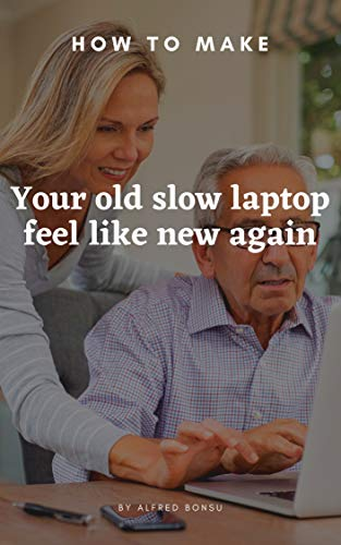How to make your old, slow laptop feel like new again (English Edition)