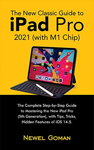 The New Classic Guide to iPad Pro 2021 (with M1 Chip): The Complete Step-by-Step Guide to Mastering the New iPad Pro (5th Generation), with Tips, Tricks, Hidden Features of iOS 14.5