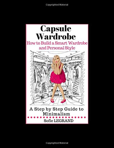 Capsule Wardrobe: How to Build a Smart Wardrobe and Personal Style A Step by Step Guide to Minimalism