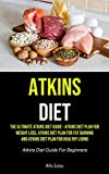 Atkins Diet: The Ultimate Atkins Diet Guide - Atkins Diet Plan For Weight Loss, Atkins Diet Plan For Fat Burning And Atkins Diet Plan For Healthy Living (Atkins Diet Guide For Beginners)