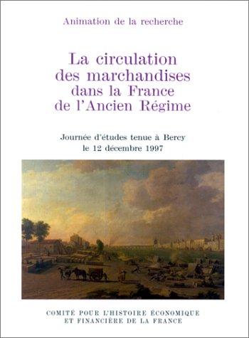 La circulation des marchandises dans la France de l'Ancien Régime. Actes de la journée d'études tenue à Bercy le 12 décembre1997