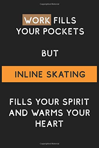 Work Fills Your Pockets but Inline skating Fills your Spirit and Warms Your Heart: Funny and Cool Journal Notebook Personalized for Inline skating ... Pages Blank Ruled Lined Composition Notebook