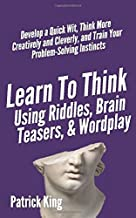 Learn to Think Using Riddles, Brain Teasers, and Wordplay: Develop a Quick Wit, Think More Creatively and Cleverly, and Tr...
