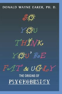 So You Think You're Fat and Ugly: The Origins of Psychobesity. The New You. Your Last Diet