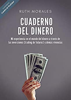 Cuaderno del dinero: Mi experiencia en el mundo del dinero a través de las inversiones (trading de futuros) y demás vivencias (Spanish Edition) by [Ruth Morales, Editorial CdR]