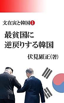 [伏見顕正]の文在寅と韓国①: 最貧国に 逆戻りする韓国 (伏見文庫)