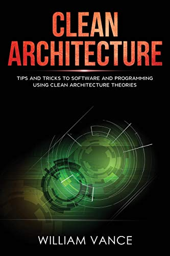 Clean Architecture: Tips and Tricks to Software and Programming Using Clean Architecture Theories