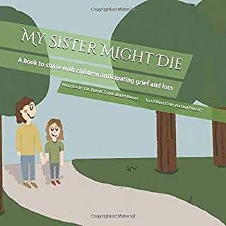 My Sister Might Die: A book to share with children anticipating grief and loss