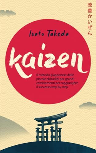 KAIZEN: Il metodo giapponese delle piccole abitudini per grandi cambiamenti per raggiungere il successo step by step