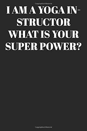 I AM A Yoga Instructor WHAT IS YOUR SUPER POWER?  : Lined Notebook/Journal; Inspirational Gifts, Quote Dot Grid, Design Book, Work Book, Planner, ... 120 Pages Paperback: Lined Journal / Not
