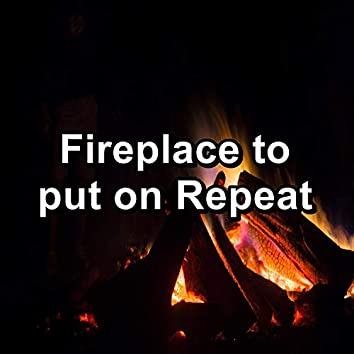Fireplace to put on Repeat