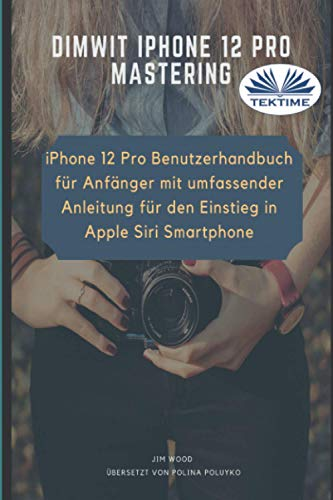 Dimwit IPhone 12 Pro: IPhone 12 Pro User Guide For Beginners