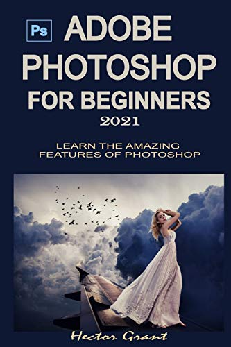 ADOBE PHOTOSHOP FOR BEGINNERS 2021: LEARN THE AMAZING FEATURES OF PHOTOSHOP