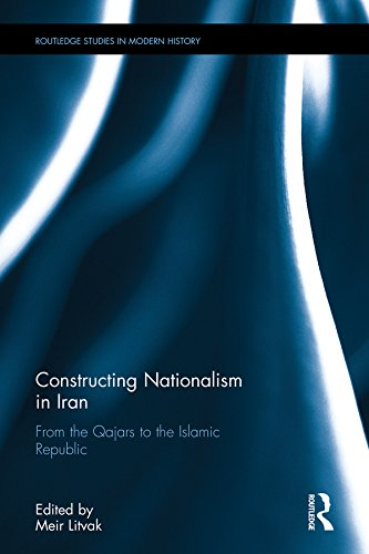 Constructing Nationalism in Iran: From the Qajars to the Islamic Republic (Routledge Studies in Modern History Book 25) (English Edition)