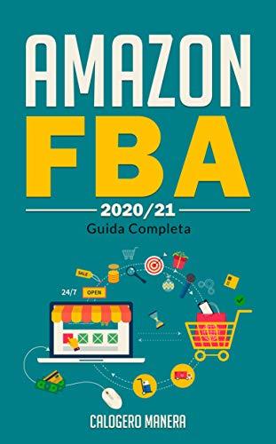 Vendere su Amazon FBA: la guida completa anche per principianti, crea il tuo reddito passivo e inizia a guadagnare da casa anche private label: business online