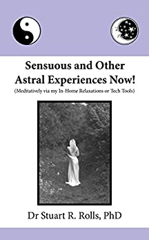 [Dr Stuart R Rolls]のSensuous and Other Astral Experiences Now!: Meditatively via my In-Home Relaxations or Tech Tools (English Edition)