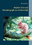 40 Jahre Tier-und Naturfotografie aus Leidenschaft (German Edition)