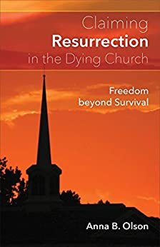 Claiming Resurrection in the Dying Church: Freedom Beyond Survival by [Anna B. Olson]