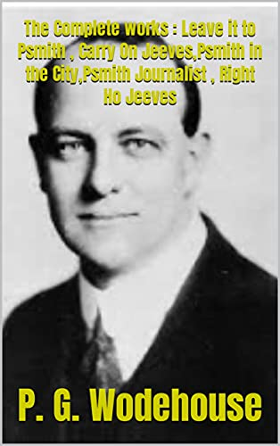 The Complete works : Leave it to Psmith , Carry On Jeeves,Psmith in the City,Psmith Journalist , Right Ho Jeeves (English Edition)