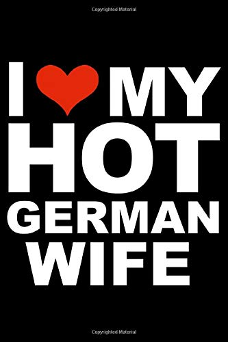 I love my hot German wife Journal 6 x 9 120 pages Marriage Germany Notebook: Valentine's day married diary