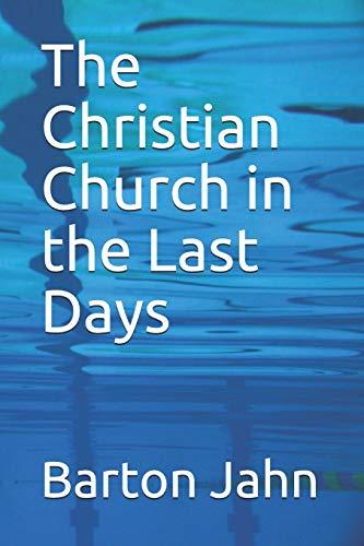 Book: The Christian Church in the Last Days by Barton Jahn
