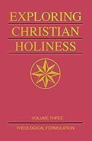 Exploring Christian Holiness, Volume 3: Theological Formulation