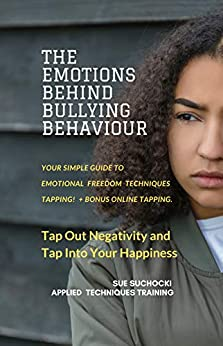 The Emotions Behind Bullying Behaviour: Tap out negativity and tap into your happiness (The Emotions Behind... Book 1) by [Sue Suchocki]