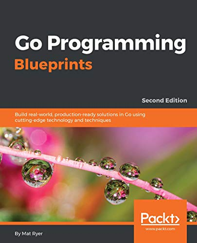 Go Programming Blueprints: Build real-world, production-ready solutions in Go using cutting-edge technology and techniques, 2nd Edition