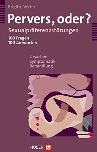 Pervers, oder?: Sexualpräferenzstörungen; 100 Fragen, 100 Antworten; Ursachen, Symptomatik, Behandlung