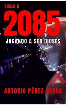 Vuelo a 2085: Jugando a ser Dioses (Spanish Edition) by [Antonio Pérez Algás]