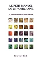 Le petit manuel de lithothérapie - Le royaume des pierres et des cristaux - Le Groupe des 5
