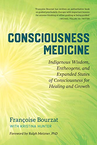 Consciousness Medicine: Indigenous Wisdom, Entheogens, and Expanded States of Consciousness for Healing and Growth
