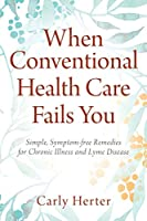 When Conventional Health Care Fails You: Simple, Symptom-free Remedies for Chronic Illness and Lyme Disease