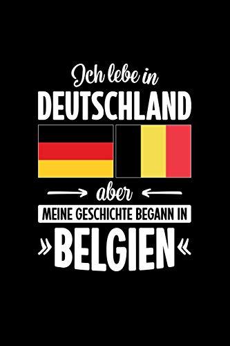 ICH LEBE IN DEUTSCHLAND ABER MEINE GESCHICHTE BEGANN IN BELGIEN: Notizbuch | DIN A5 | Dot Grid | Für Belgierinnen und Belgier, die in Deutschland leben | 120 Seiten